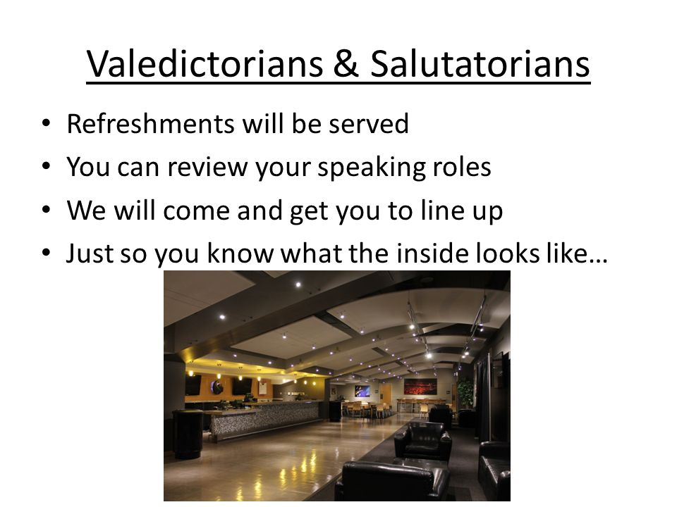 Valedictorians & Salutatorians Refreshments will be served You can review your speaking roles We will come and get you to line up Just so you know what the inside looks like…