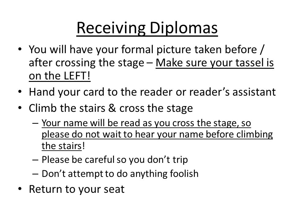 Receiving Diplomas You will have your formal picture taken before / after crossing the stage – Make sure your tassel is on the LEFT.