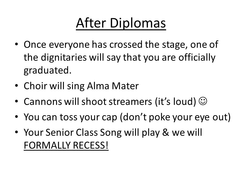 After Diplomas Once everyone has crossed the stage, one of the dignitaries will say that you are officially graduated.
