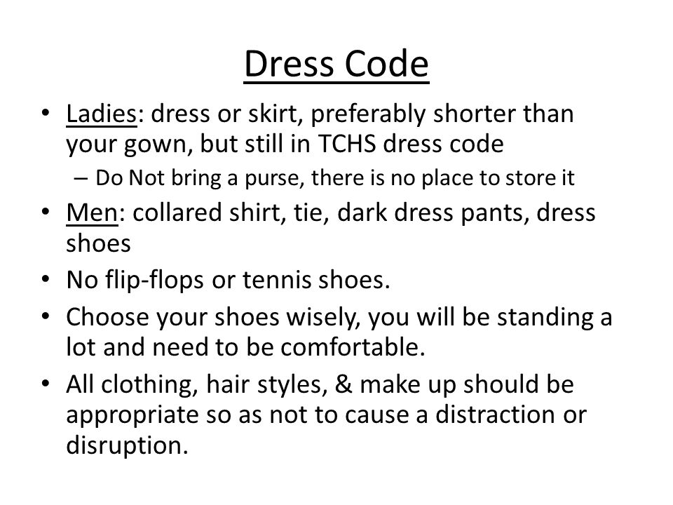 Dress Code Ladies: dress or skirt, preferably shorter than your gown, but still in TCHS dress code – Do Not bring a purse, there is no place to store it Men: collared shirt, tie, dark dress pants, dress shoes No flip-flops or tennis shoes.