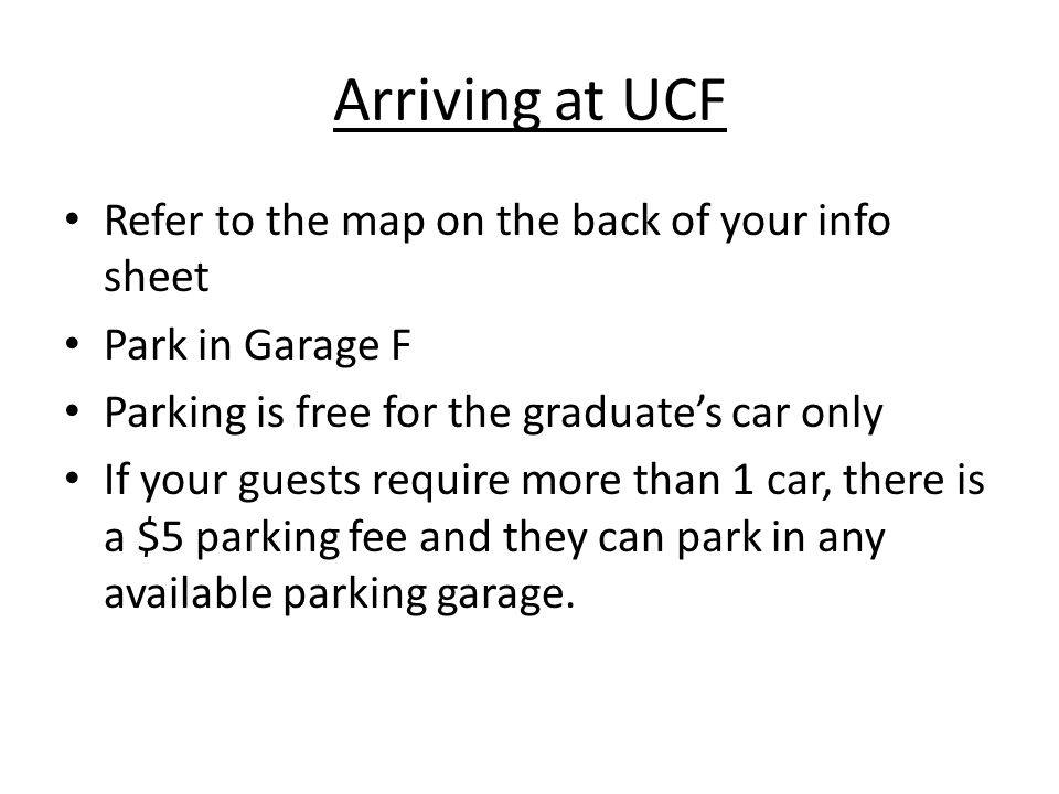 Arriving at UCF Refer to the map on the back of your info sheet Park in Garage F Parking is free for the graduates car only If your guests require more than 1 car, there is a $5 parking fee and they can park in any available parking garage.