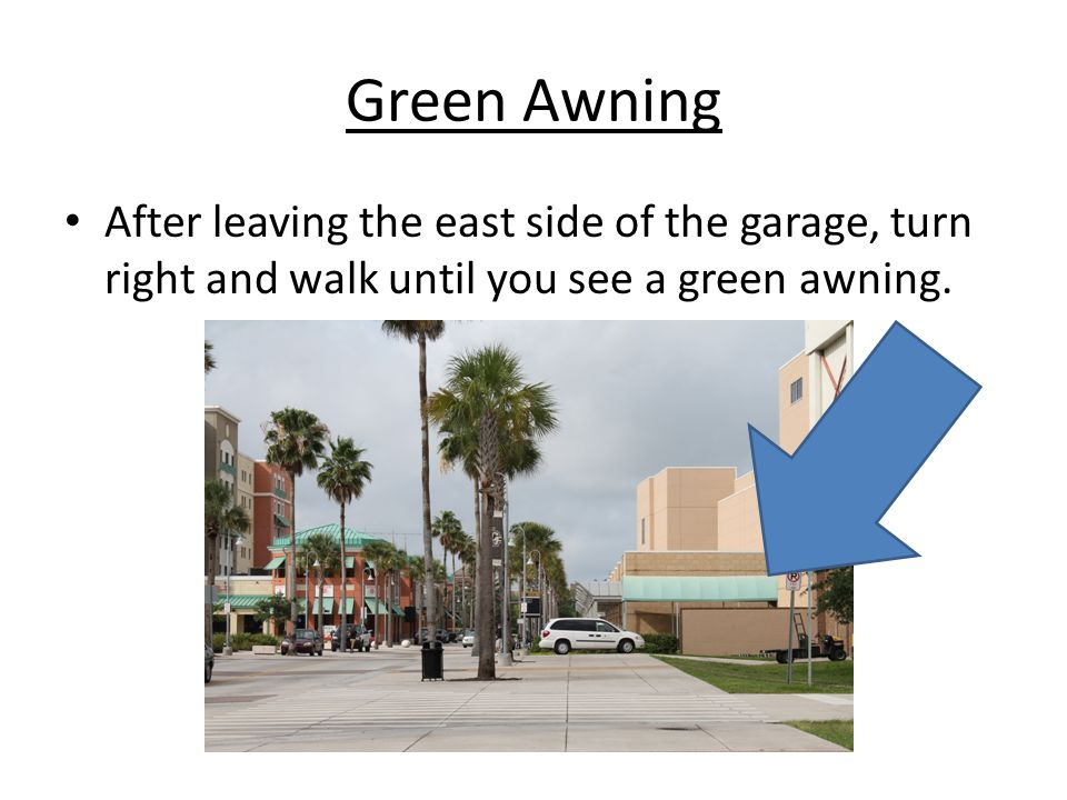 Green Awning After leaving the east side of the garage, turn right and walk until you see a green awning.