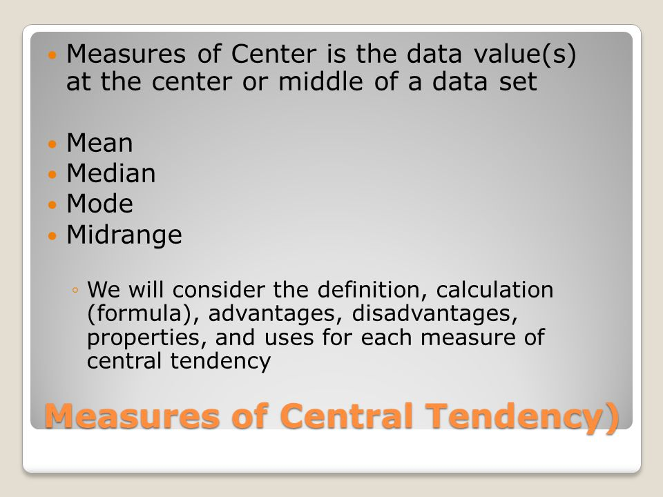Measures of Central Tendency) Measures of Center is the data value(s) at the center or middle of a data set Mean Median Mode Midrange We will consider