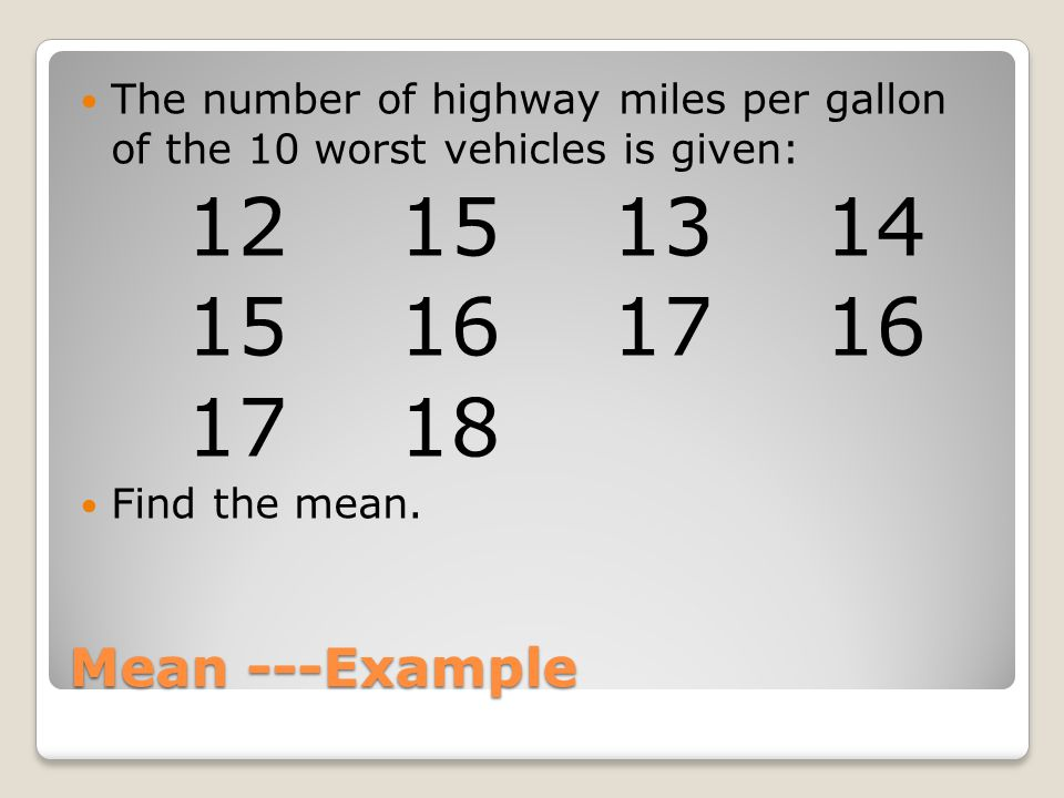 Mean ---Example The number of highway miles per gallon of the 10 worst vehicles is given: 12151314 15161716 1718 Find the mean.