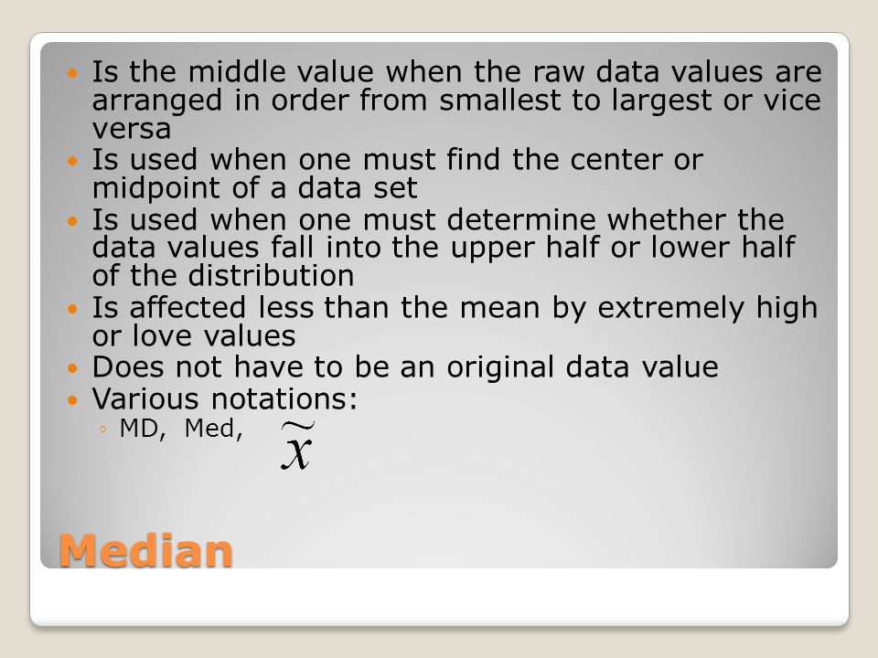 Median Is the middle value when the raw data values are arranged in order from smallest to largest or vice versa Is used when one must find the center