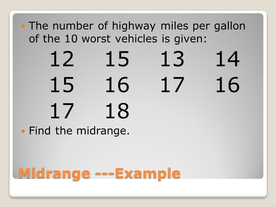 Midrange ---Example The number of highway miles per gallon of the 10 worst vehicles is given: 12151314 15161716 1718 Find the midrange.