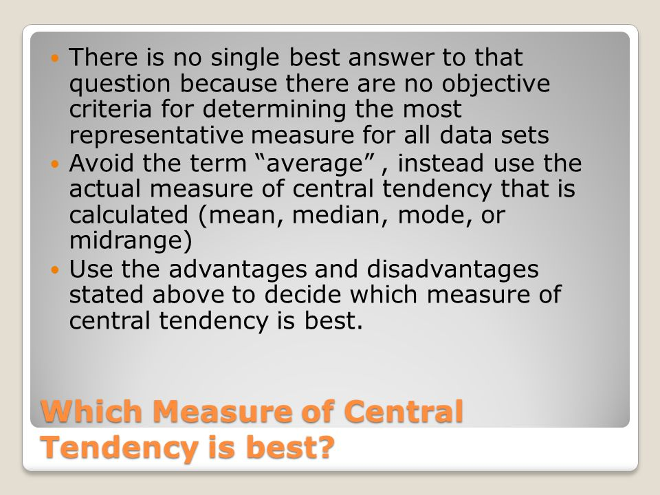 Which Measure of Central Tendency is best? There is no single best answer to that question because there are no objective criteria for determining the
