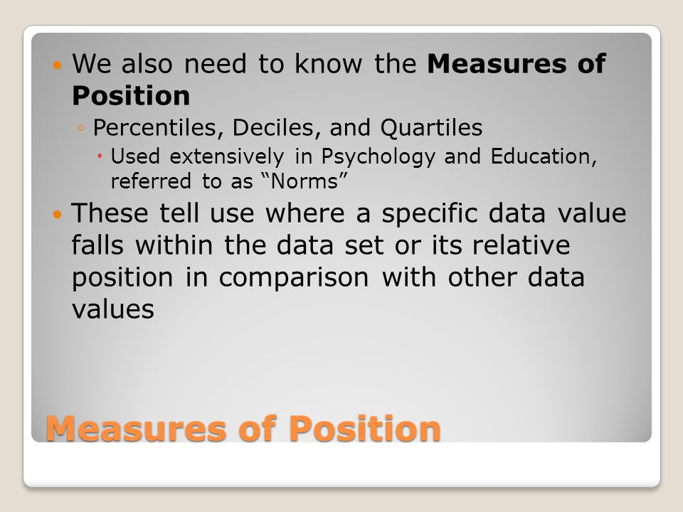 Measures of Position We also need to know the Measures of Position Percentiles, Deciles, and Quartiles Used extensively in Psychology and Education, r