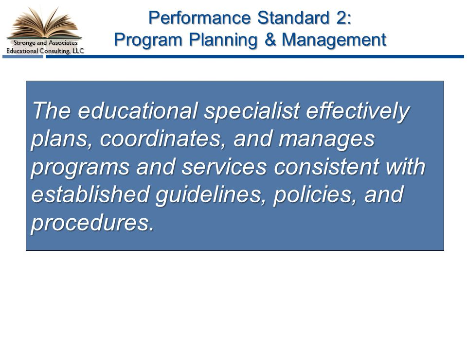 Stronge and Associates Educational Consulting, LLC Performance Standard 2: Program Planning & Management The educational specialist effectively plans,
