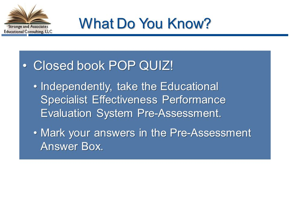 Stronge and Associates Educational Consulting, LLC What Do You Know? Closed book POP QUIZ!Closed book POP QUIZ! Independently, take the Educational Sp