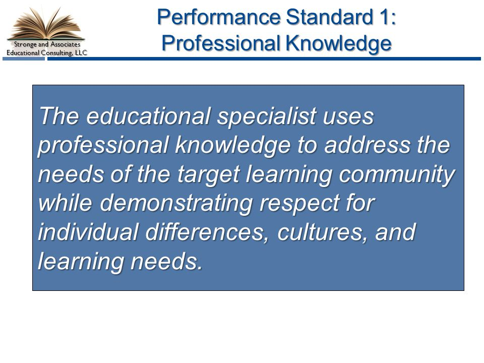 Stronge and Associates Educational Consulting, LLC Sample Performance Indicators Examples may include, but are not limited to: The educational specialist: 1.1 Demonstrates knowledge and skills relevant to the profession.