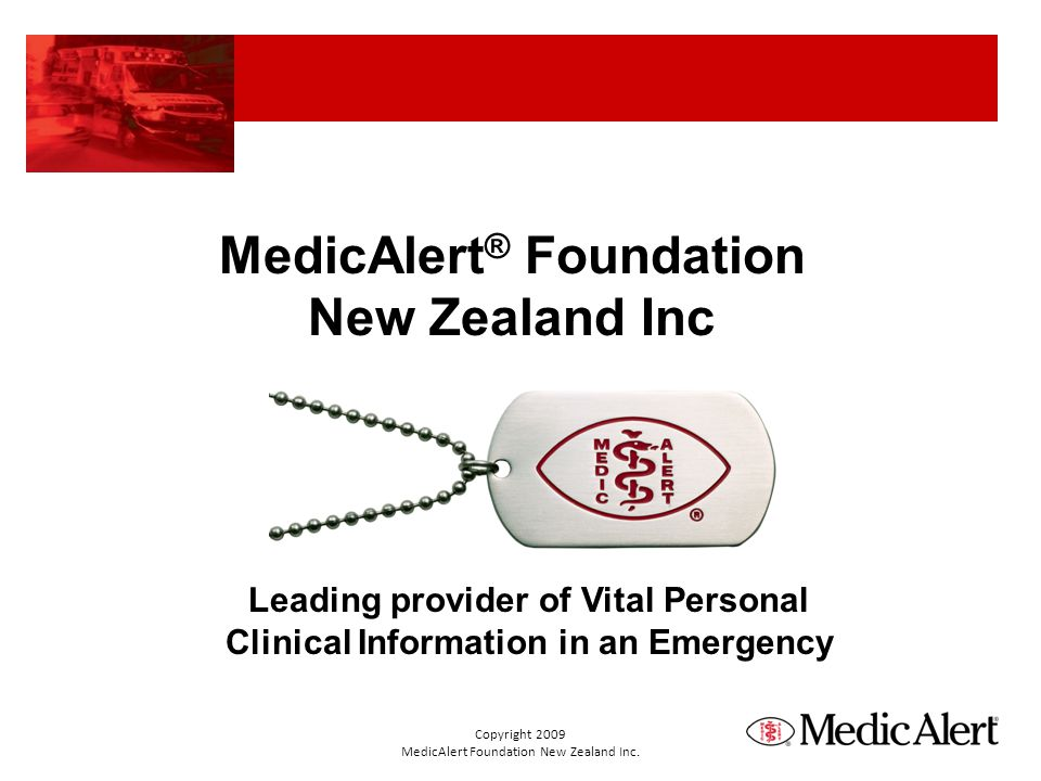 MedicAlert ® Foundation New Zealand Inc Leading provider of Vital Personal Clinical Information in an Emergency Copyright 2009 MedicAlert Foundation N