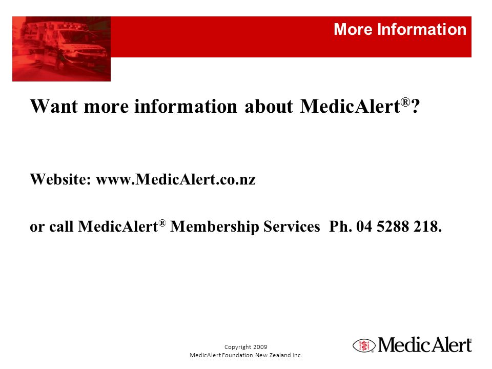More Information Want more information about MedicAlert ® ? Website: www.MedicAlert.co.nz or call MedicAlert ® Membership Services Ph. 04 5288 218. Co