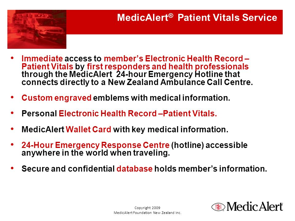 MedicAlert ® Patient Vitals Service Immediate access to members Electronic Health Record – Patient Vitals by first responders and health professionals through the MedicAlert 24-hour Emergency Hotline that connects directly to a New Zealand Ambulance Call Centre.