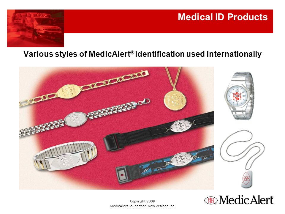 Various styles of MedicAlert ® identification used internationally Medical ID Products Copyright 2009 MedicAlert Foundation New Zealand Inc.