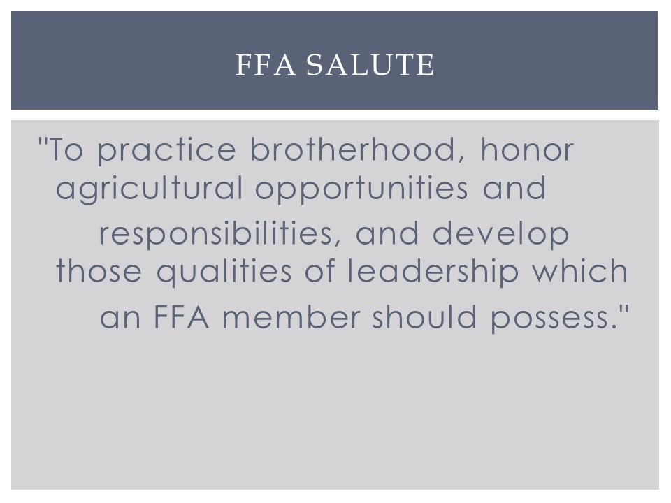 To practice brotherhood, honor agricultural opportunities and responsibilities, and develop those qualities of leadership which an FFA member should possess. FFA SALUTE