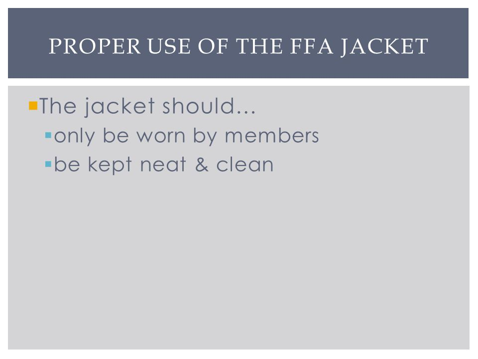 The jacket should… only be worn by members be kept neat & clean PROPER USE OF THE FFA JACKET
