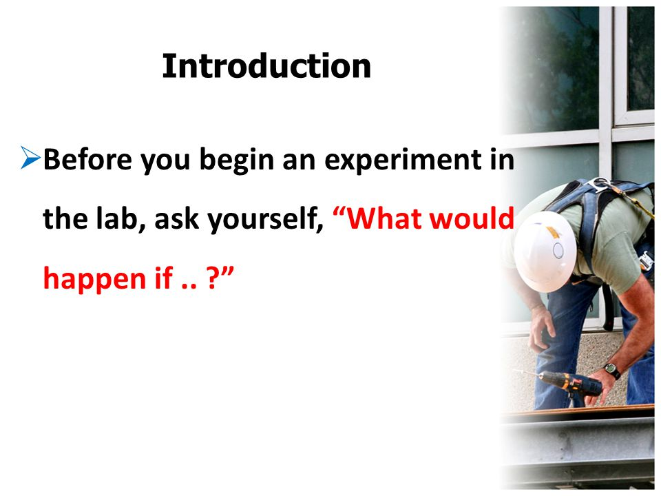 Introduction Before you begin an experiment in the lab, ask yourself, What would happen if.. ?