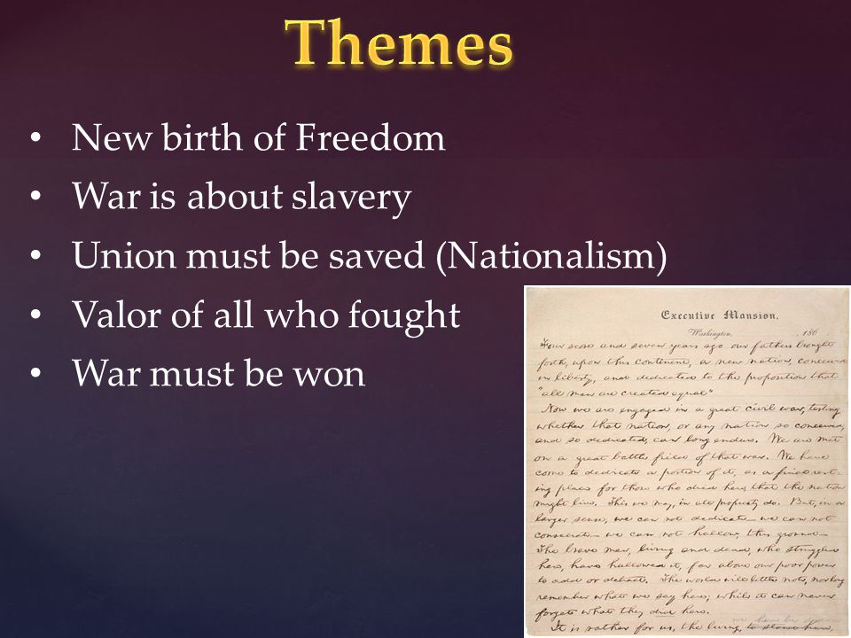 New birth of Freedom War is about slavery Union must be saved (Nationalism) Valor of all who fought War must be won