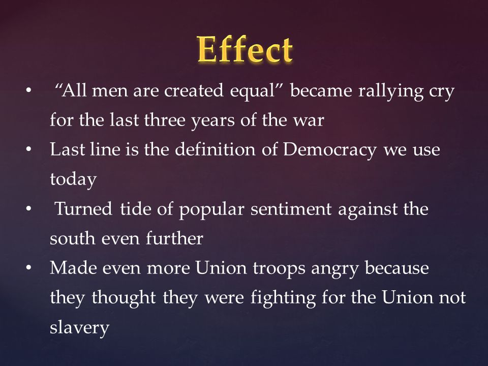 All men are created equal became rallying cry for the last three years of the war Last line is the definition of Democracy we use today Turned tide of popular sentiment against the south even further Made even more Union troops angry because they thought they were fighting for the Union not slavery
