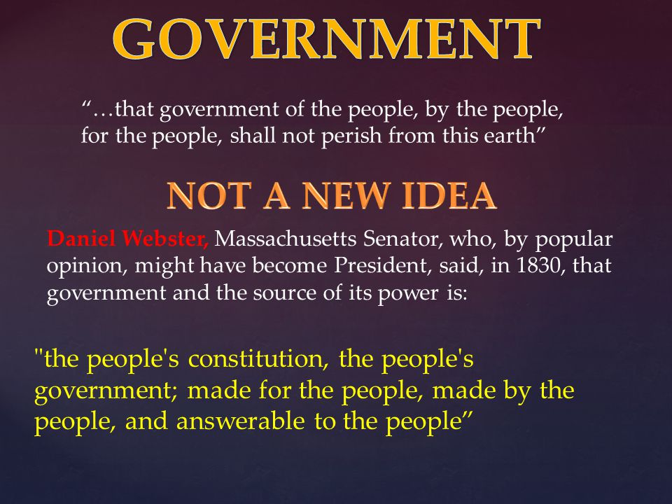 Daniel Webster, Massachusetts Senator, who, by popular opinion, might have become President, said, in 1830, that government and the source of its power is: …that government of the people, by the people, for the people, shall not perish from this earth the people s constitution, the people s government; made for the people, made by the people, and answerable to the people