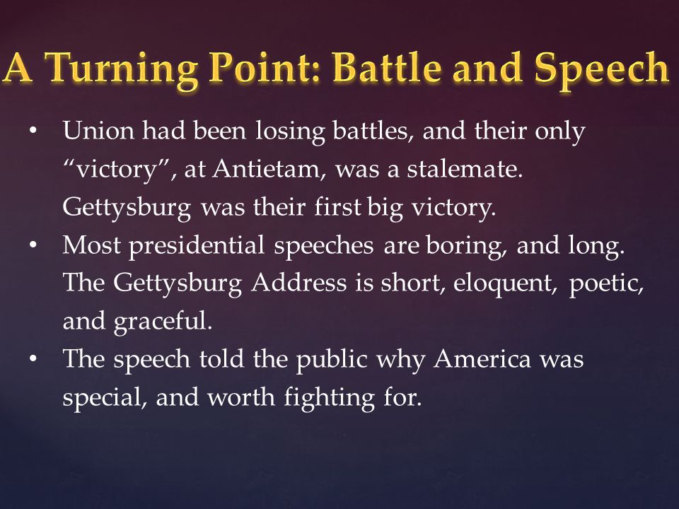 Union had been losing battles, and their only victory, at Antietam, was a stalemate. Gettysburg was their first big victory. Most presidential speeche