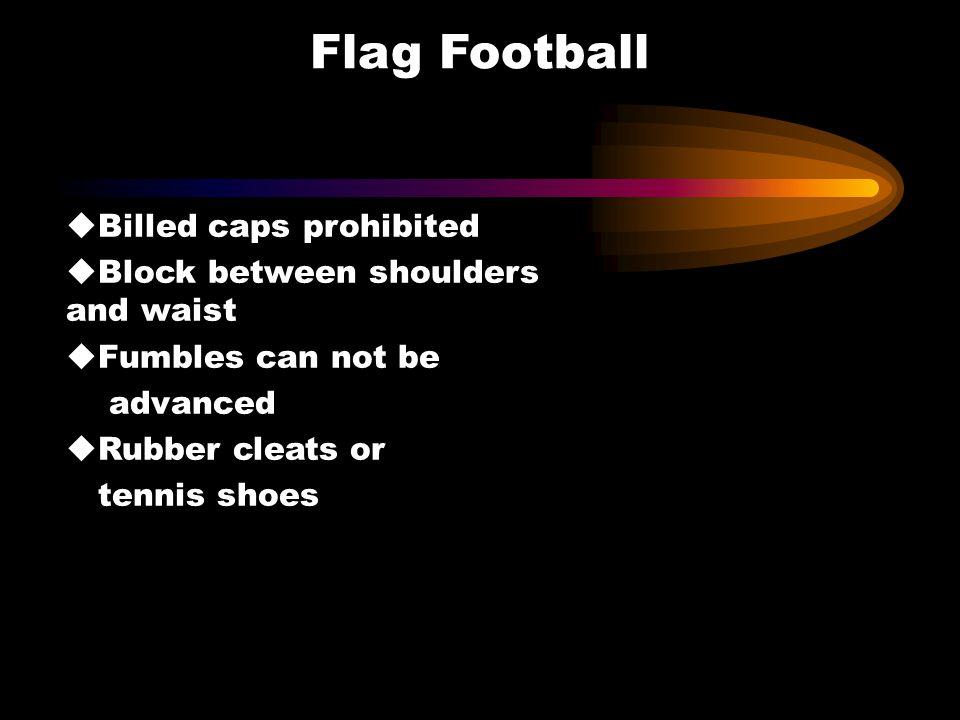 Flag Football u Billed caps prohibited u Block between shoulders and waist u Fumbles can not be advanced u Rubber cleats or tennis shoes
