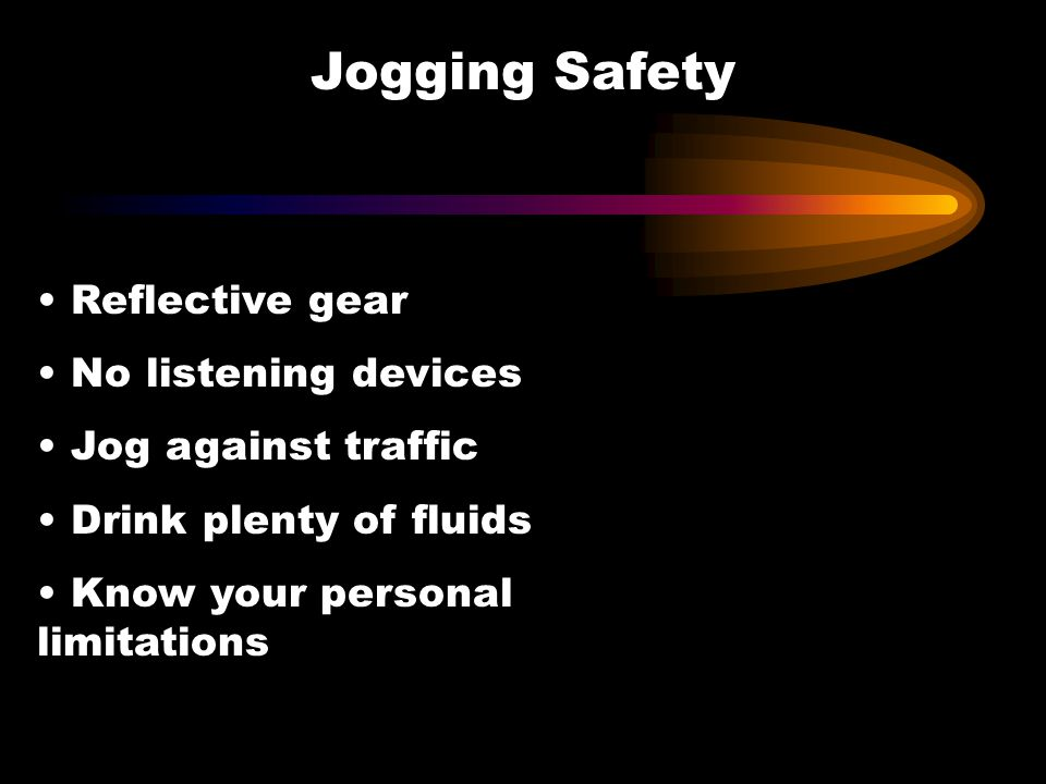 Reflective gear No listening devices Jog against traffic Drink plenty of fluids Know your personal limitations Jogging Safety