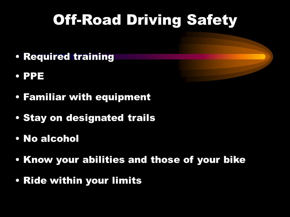Off-Road Driving Safety Required training PPE Familiar with equipment Stay on designated trails No alcohol Know your abilities and those of your bike