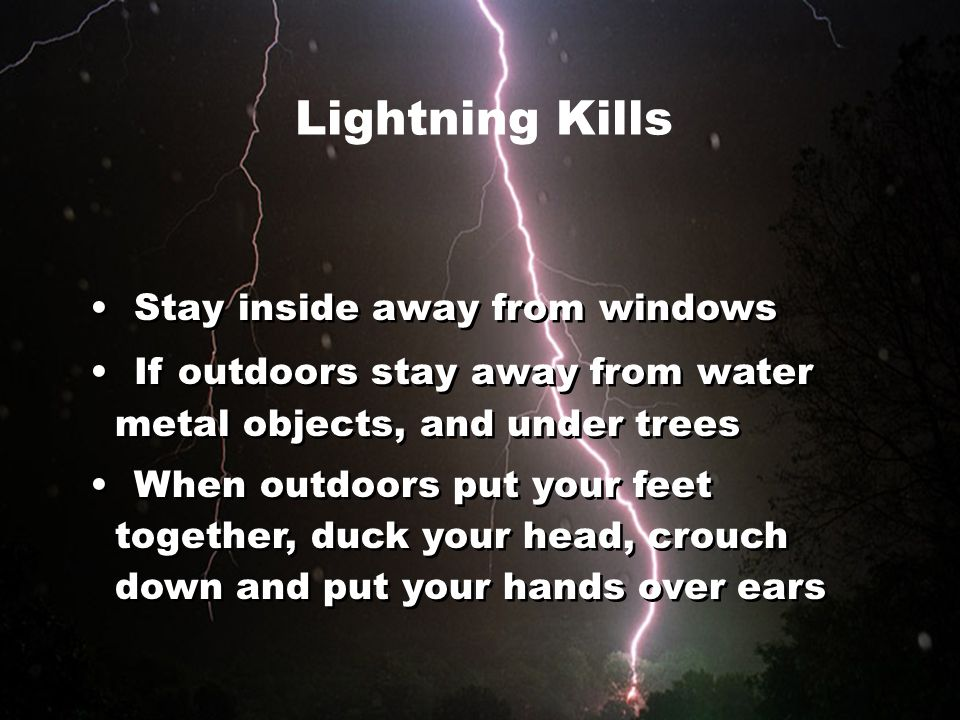 Stay inside away from windows If outdoors stay away from water metal objects, and under trees When outdoors put your feet together, duck your head, cr