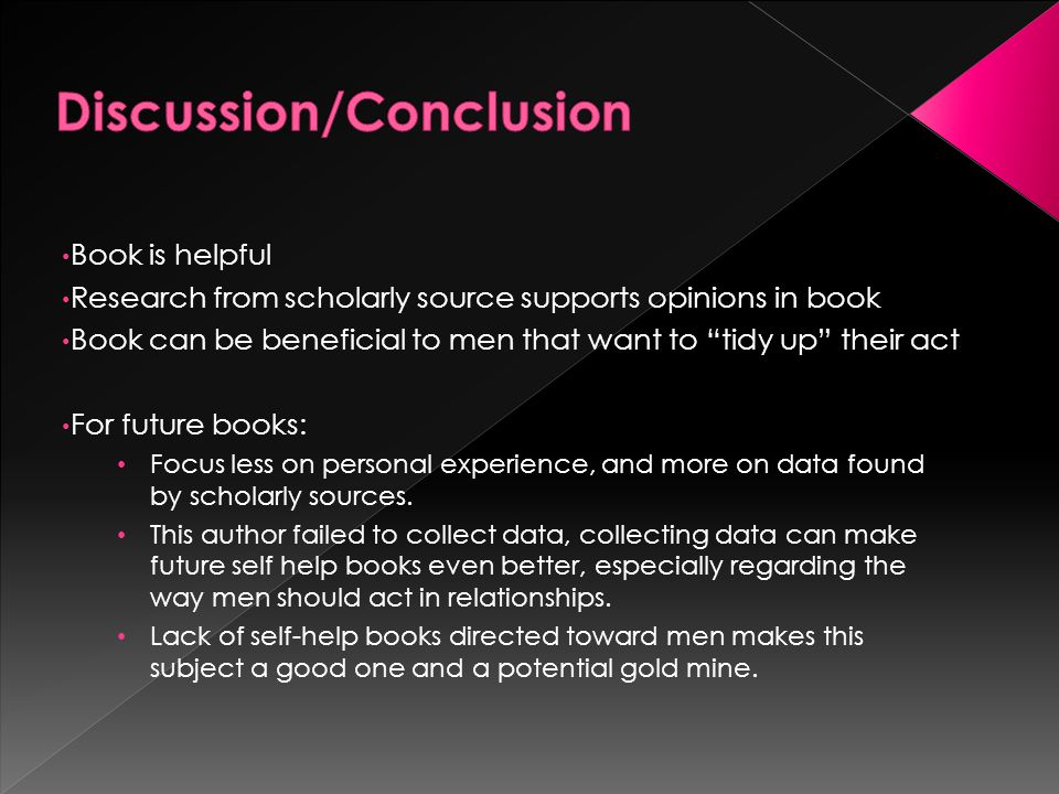Book is helpful Research from scholarly source supports opinions in book Book can be beneficial to men that want to tidy up their act For future books: Focus less on personal experience, and more on data found by scholarly sources.