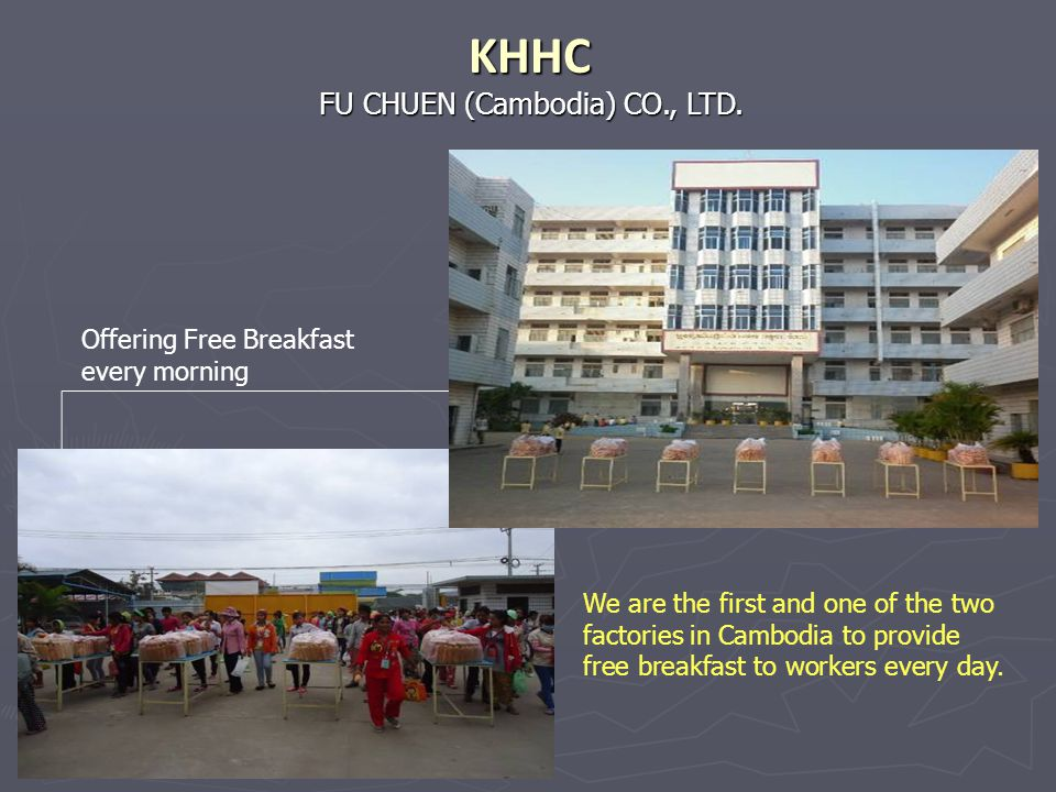 Offering Free Breakfast every morning FU CHUEN (Cambodia) CO., LTD. KHHC We are the first and one of the two factories in Cambodia to provide free bre