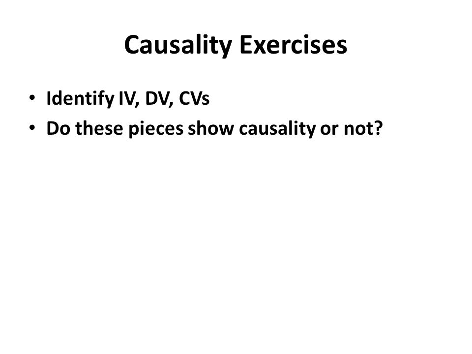 Causality Exercises Identify IV, DV, CVs Do these pieces show causality or not?