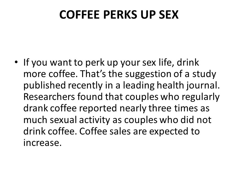 COFFEE PERKS UP SEX If you want to perk up your sex life, drink more coffee.
