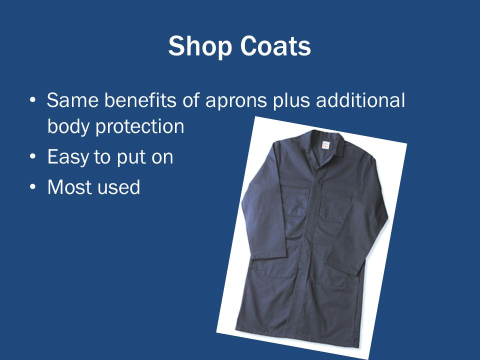 Shop Coats Same benefits of aprons plus additional body protection Easy to put on Most used