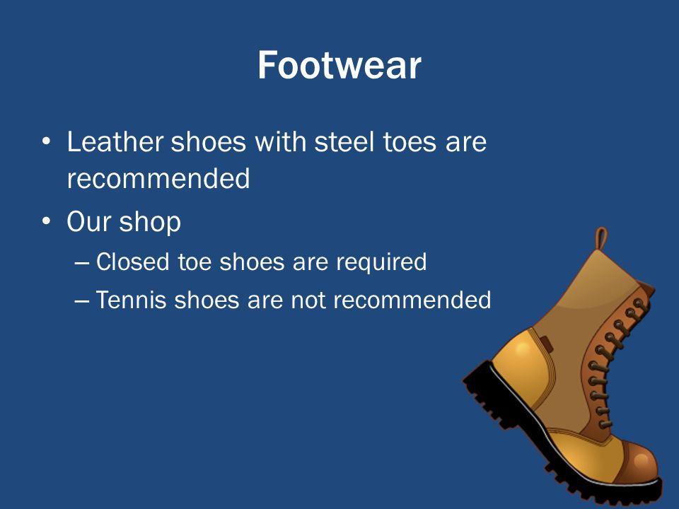 Footwear Leather shoes with steel toes are recommended Our shop – Closed toe shoes are required – Tennis shoes are not recommended