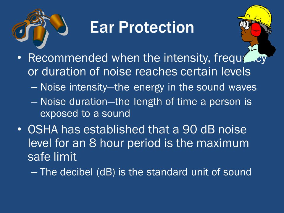 Ear Protection Recommended when the intensity, frequency or duration of noise reaches certain levels – Noise intensitythe energy in the sound waves – Noise durationthe length of time a person is exposed to a sound OSHA has established that a 90 dB noise level for an 8 hour period is the maximum safe limit – The decibel (dB) is the standard unit of sound