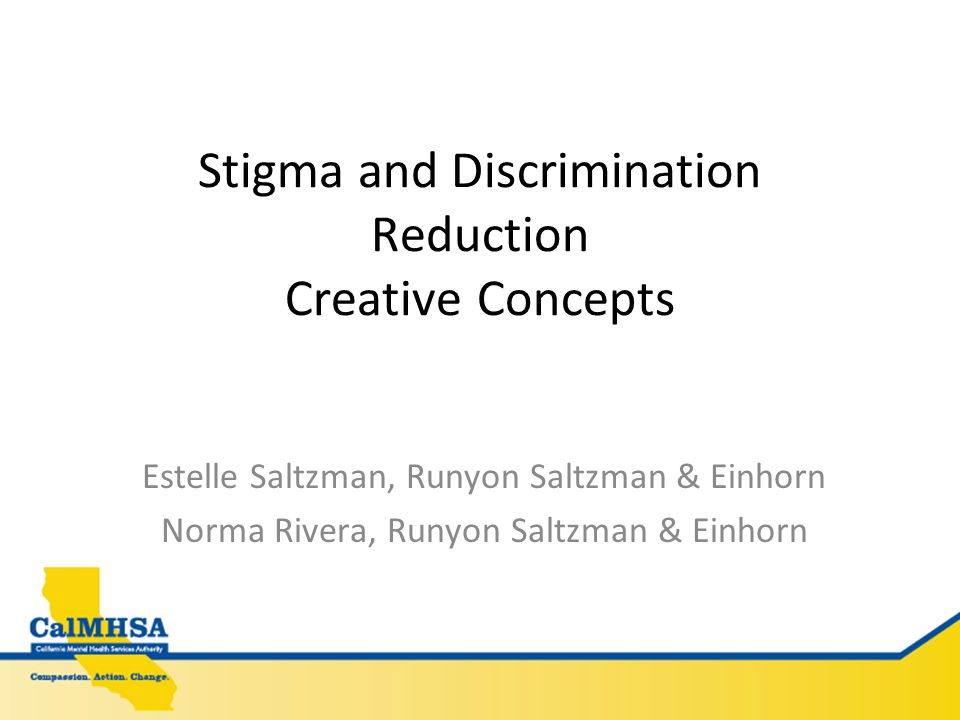 Stigma and Discrimination Reduction Creative Concepts Estelle Saltzman, Runyon Saltzman & Einhorn Norma Rivera, Runyon Saltzman & Einhorn