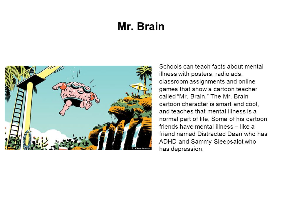 Mr. Brain Schools can teach facts about mental illness with posters, radio ads, classroom assignments and online games that show a cartoon teacher cal