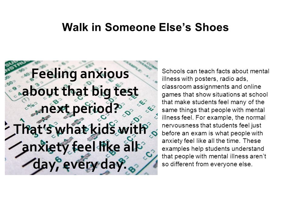 Walk in Someone Elses Shoes Schools can teach facts about mental illness with posters, radio ads, classroom assignments and online games that show sit