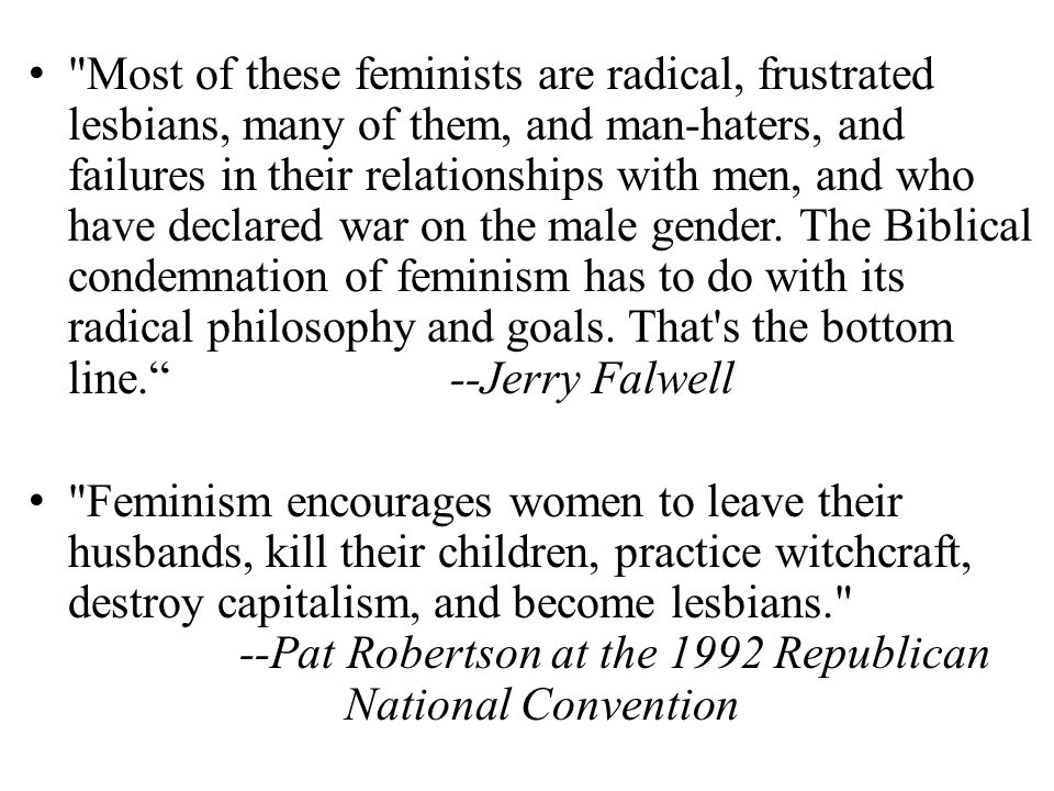 Most of these feminists are radical, frustrated lesbians, many of them, and man-haters, and failures in their relationships with men, and who have declared war on the male gender.