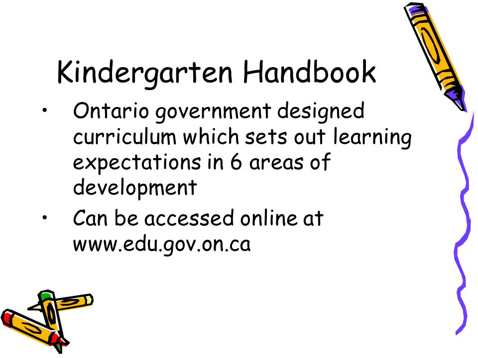 Kindergarten Handbook Ontario government designed curriculum which sets out learning expectations in 6 areas of development Can be accessed online at
