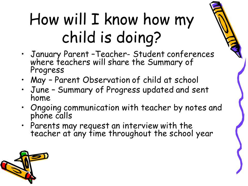 How will I know how my child is doing? January Parent –Teacher- Student conferences where teachers will share the Summary of Progress May – Parent Obs