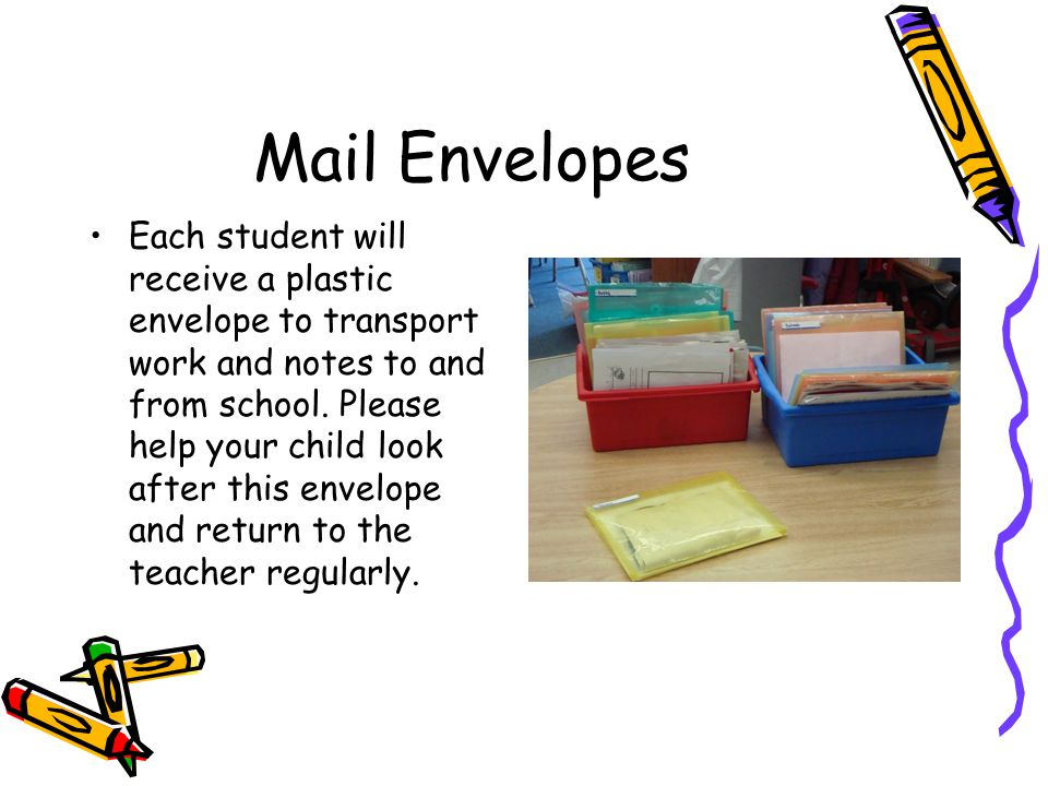 Mail Envelopes Each student will receive a plastic envelope to transport work and notes to and from school. Please help your child look after this env