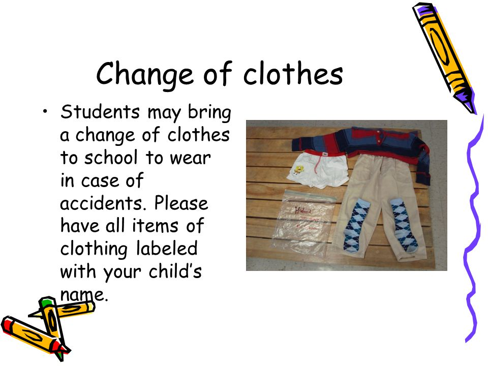 Change of clothes Students may bring a change of clothes to school to wear in case of accidents. Please have all items of clothing labeled with your c