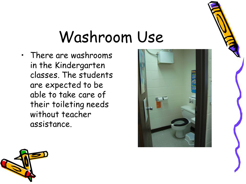 Washroom Use There are washrooms in the Kindergarten classes. The students are expected to be able to take care of their toileting needs without teach