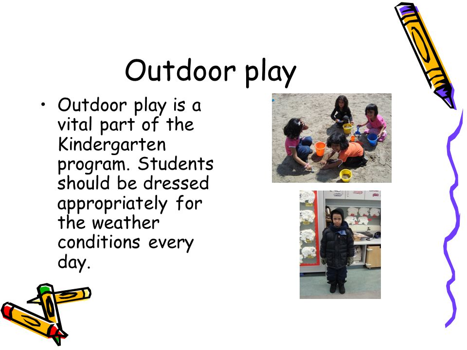 Outdoor play Outdoor play is a vital part of the Kindergarten program. Students should be dressed appropriately for the weather conditions every day.