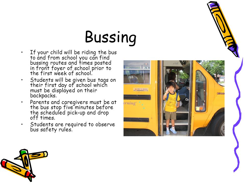Bussing If your child will be riding the bus to and from school you can find bussing routes and times posted in front foyer of school prior to the fir