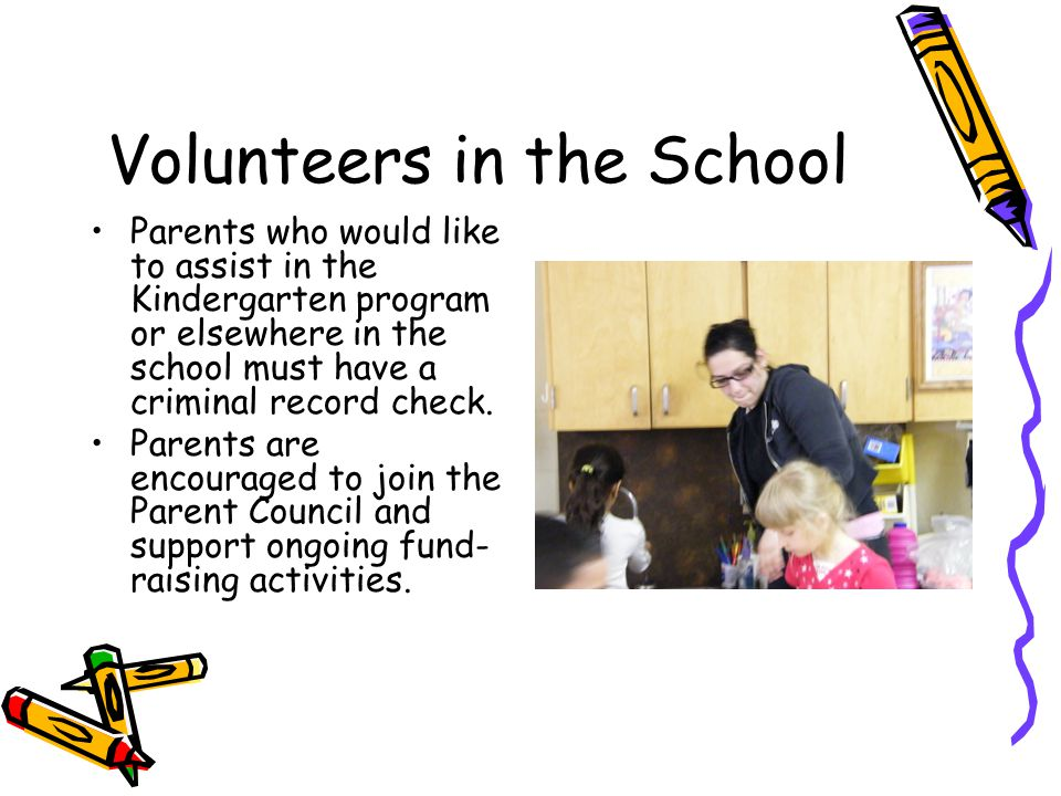 Volunteers in the School Parents who would like to assist in the Kindergarten program or elsewhere in the school must have a criminal record check. Pa