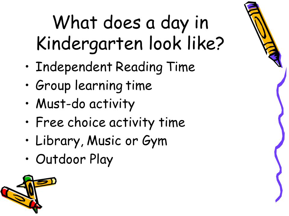 What does a day in Kindergarten look like? Independent Reading Time Group learning time Must-do activity Free choice activity time Library, Music or G
